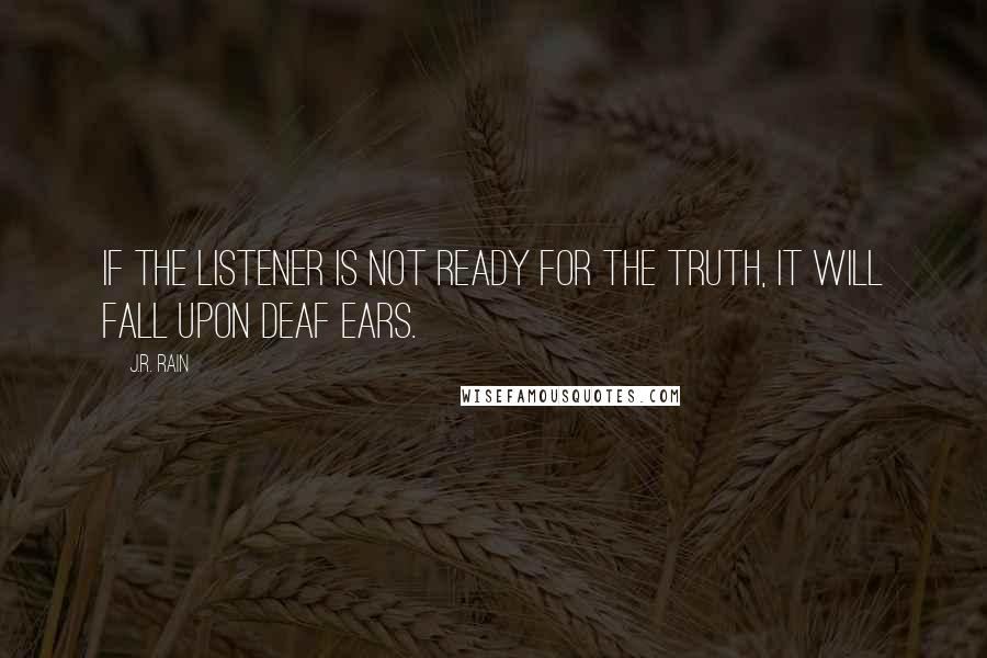 J.R. Rain quotes: If the listener is not ready for the truth, it will fall upon deaf ears.