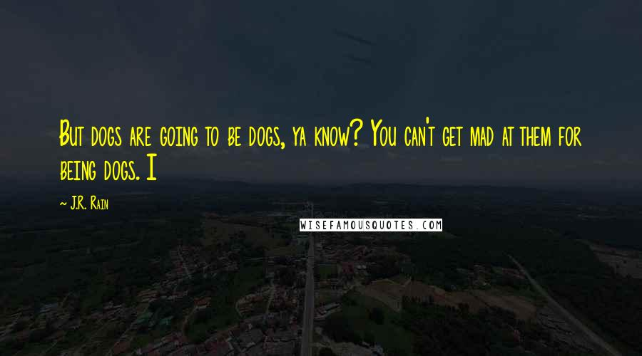 J.R. Rain quotes: But dogs are going to be dogs, ya know? You can't get mad at them for being dogs. I