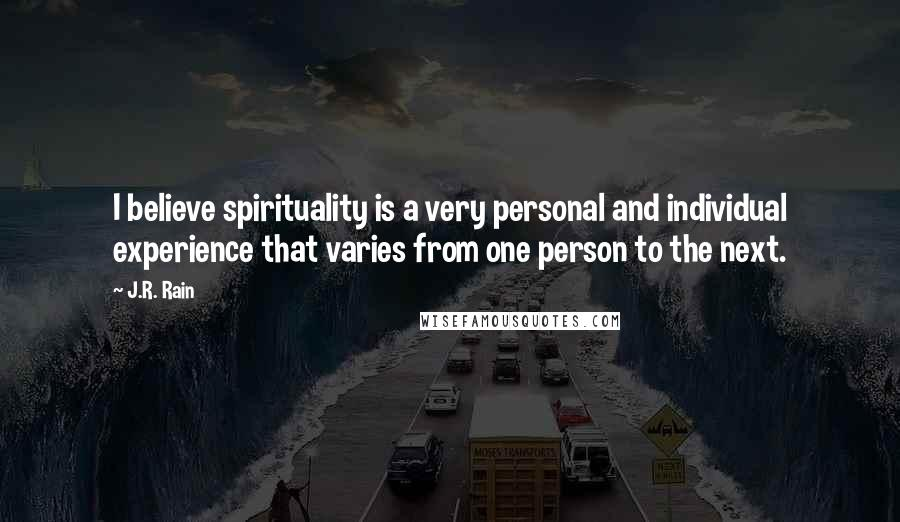 J.R. Rain quotes: I believe spirituality is a very personal and individual experience that varies from one person to the next.