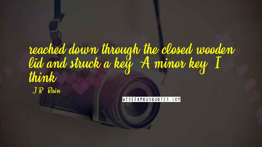 J.R. Rain quotes: reached down through the closed wooden lid and struck a key. A minor key, I think.