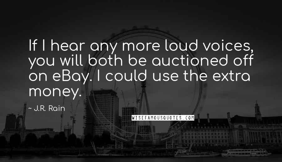 J.R. Rain quotes: If I hear any more loud voices, you will both be auctioned off on eBay. I could use the extra money.