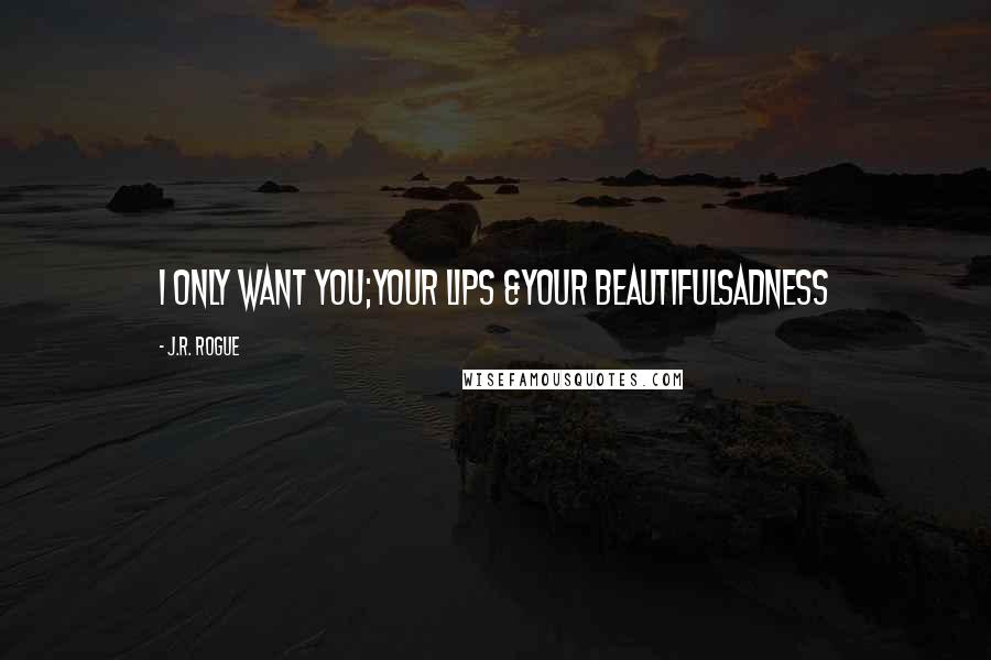 J.R. Rogue quotes: I only want you;your lips &your beautifulsadness