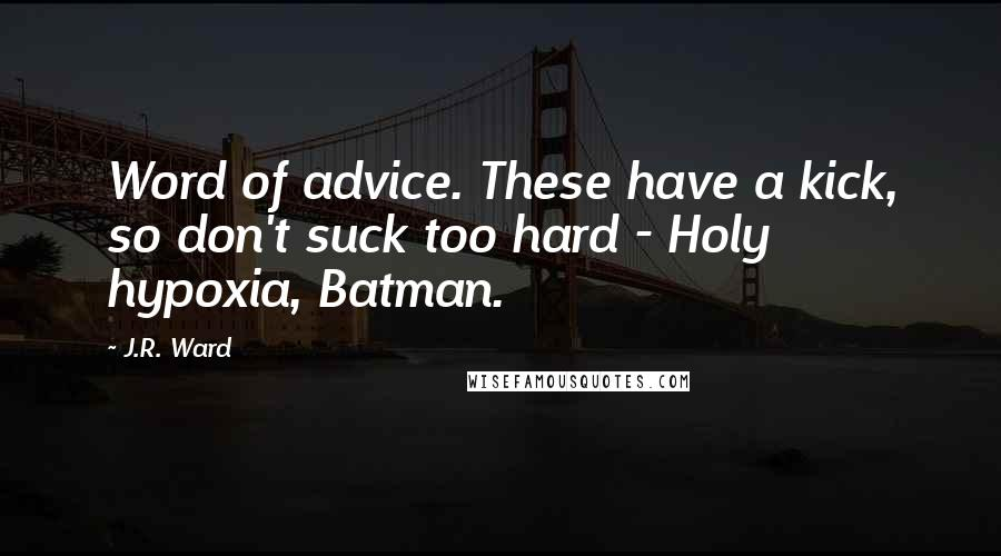 J.R. Ward quotes: Word of advice. These have a kick, so don't suck too hard - Holy hypoxia, Batman.