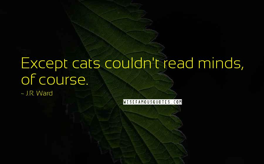 J.R. Ward quotes: Except cats couldn't read minds, of course.