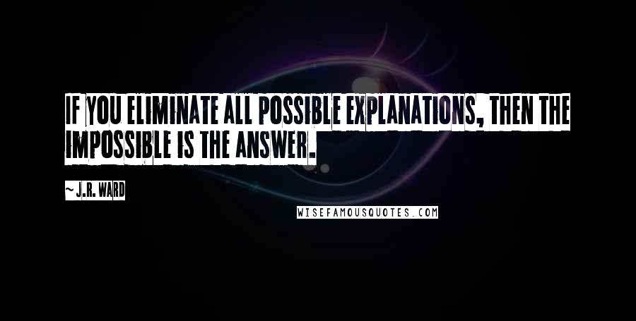 J.R. Ward quotes: If you eliminate all possible explanations, then the impossible is the answer.