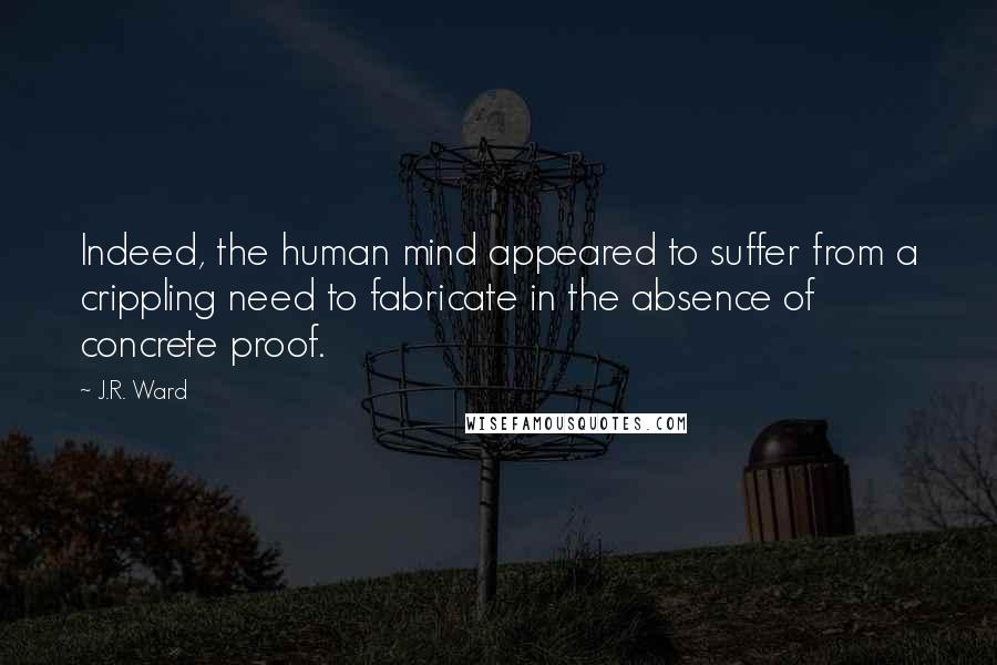 J.R. Ward quotes: Indeed, the human mind appeared to suffer from a crippling need to fabricate in the absence of concrete proof.