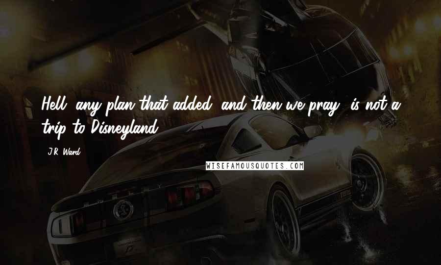 "J.R. Ward quotes: Hell, any plan that added ""and then we pray"" is not a trip to Disneyland."