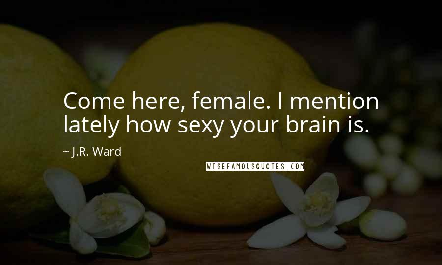 J.R. Ward quotes: Come here, female. I mention lately how sexy your brain is.