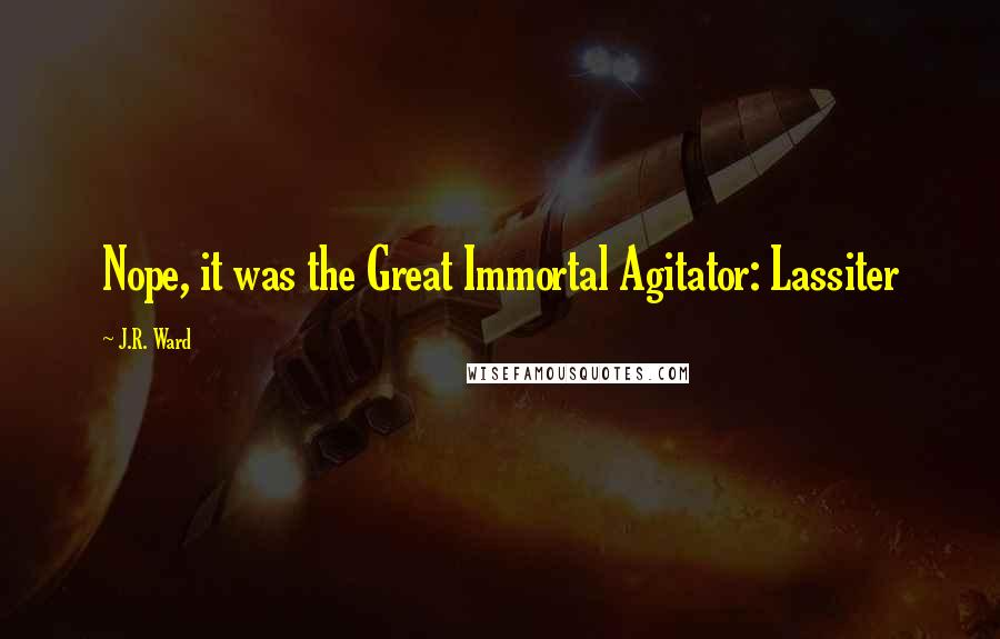 J.R. Ward quotes: Nope, it was the Great Immortal Agitator: Lassiter