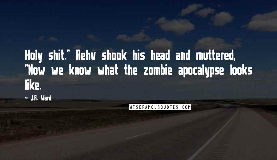 "J.R. Ward quotes: Holy shit."" Rehv shook his head and muttered, ""Now we know what the zombie apocalypse looks like."