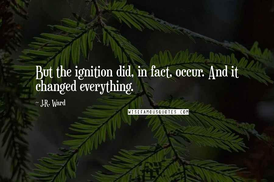J.R. Ward quotes: But the ignition did, in fact, occur. And it changed everything.