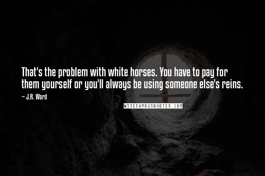J.R. Ward quotes: That's the problem with white horses. You have to pay for them yourself or you'll always be using someone else's reins.
