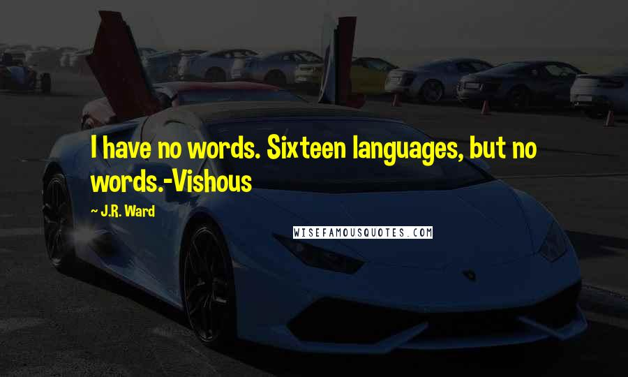 J.R. Ward quotes: I have no words. Sixteen languages, but no words.-Vishous