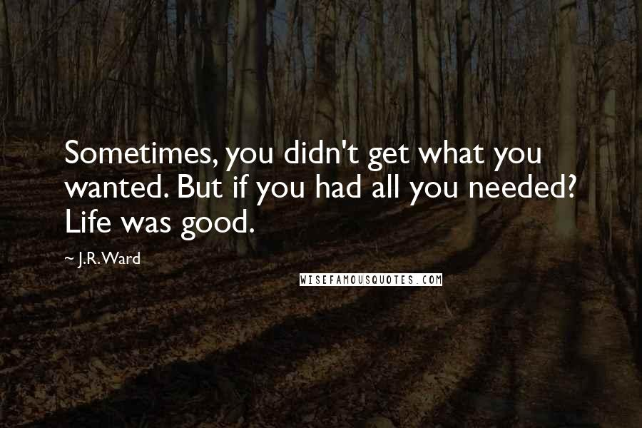 J.R. Ward quotes: Sometimes, you didn't get what you wanted. But if you had all you needed? Life was good.