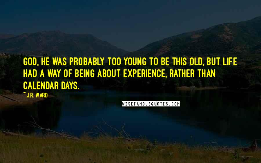 J.R. Ward quotes: God, he was probably too young to be this old, but life had a way of being about experience, rather than calendar days.
