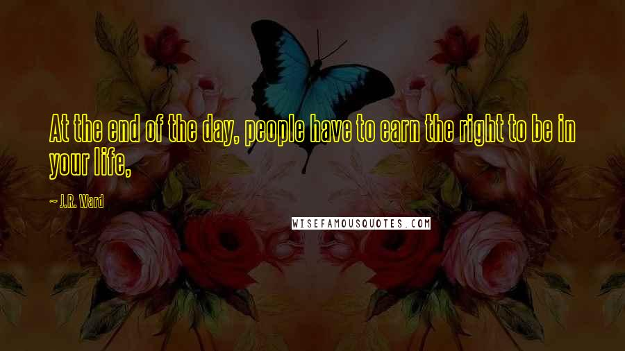 J.R. Ward quotes: At the end of the day, people have to earn the right to be in your life,