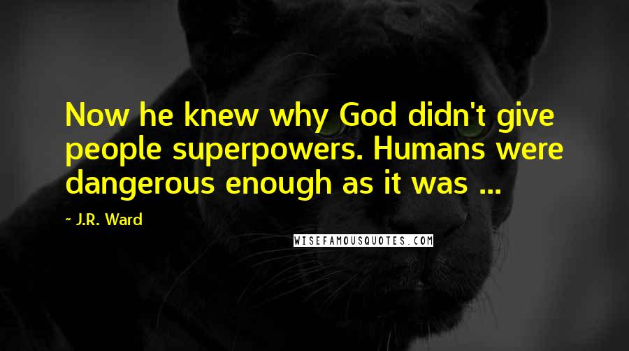 J.R. Ward quotes: Now he knew why God didn't give people superpowers. Humans were dangerous enough as it was ...