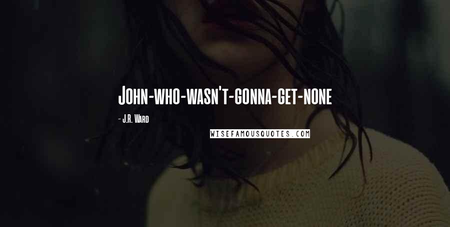 J.R. Ward quotes: John-who-wasn't-gonna-get-none