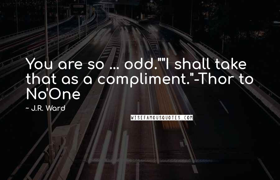 "J.R. Ward quotes: You are so ... odd.""""I shall take that as a compliment.""-Thor to No'One"