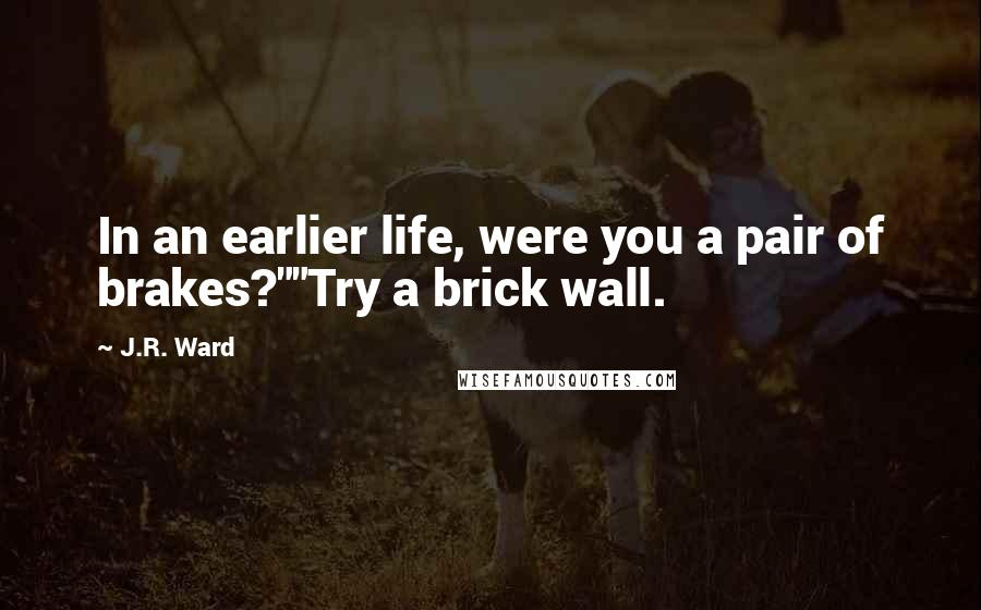 "J.R. Ward quotes: In an earlier life, were you a pair of brakes?""""Try a brick wall."