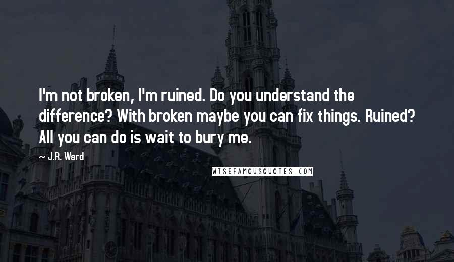 J.R. Ward quotes: I'm not broken, I'm ruined. Do you understand the difference? With broken maybe you can fix things. Ruined? All you can do is wait to bury me.