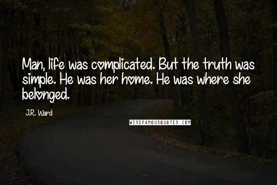 J.R. Ward quotes: Man, life was complicated. But the truth was simple. He was her home. He was where she belonged.