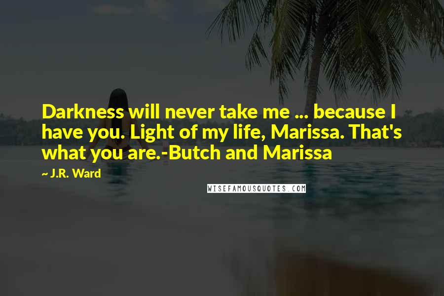 J.R. Ward quotes: Darkness will never take me ... because I have you. Light of my life, Marissa. That's what you are.-Butch and Marissa