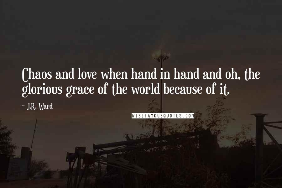 J.R. Ward quotes: Chaos and love when hand in hand and oh, the glorious grace of the world because of it.