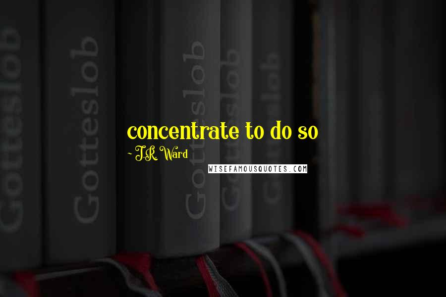 J.R. Ward quotes: concentrate to do so