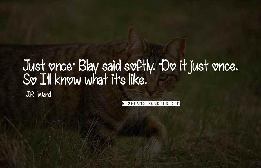 "J.R. Ward quotes: Just once"" Blay said softly. ""Do it just once. So I'll know what it's like."