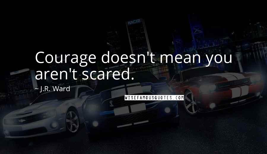 J.R. Ward quotes: Courage doesn't mean you aren't scared.