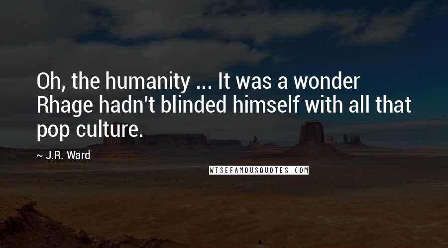 J.R. Ward quotes: Oh, the humanity ... It was a wonder Rhage hadn't blinded himself with all that pop culture.