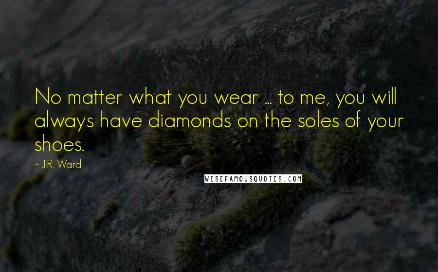 J.R. Ward quotes: No matter what you wear ... to me, you will always have diamonds on the soles of your shoes.