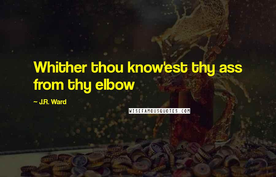 J.R. Ward quotes: Whither thou know'est thy ass from thy elbow