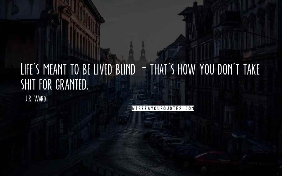 J.R. Ward quotes: Life's meant to be lived blind - that's how you don't take shit for granted.