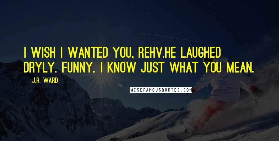 J.R. Ward quotes: I wish I wanted you, Rehv.He laughed dryly. Funny. I know just what you mean.