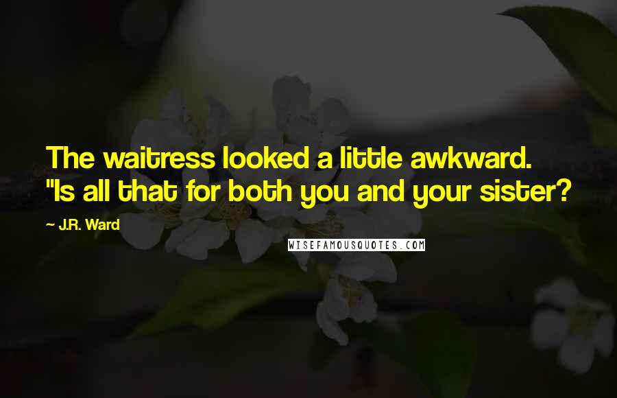 "J.R. Ward quotes: The waitress looked a little awkward. ""Is all that for both you and your sister?"
