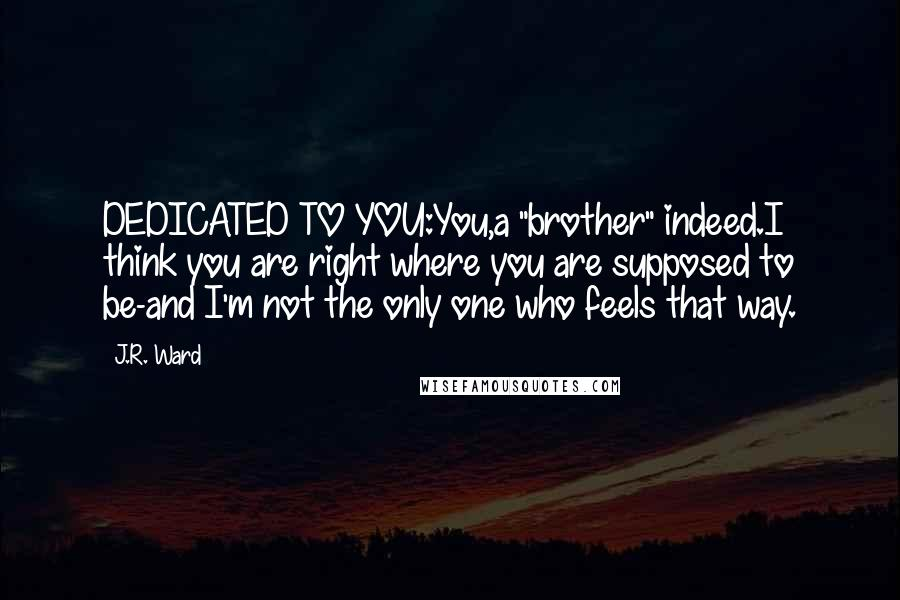 "J.R. Ward quotes: DEDICATED TO YOU:You,a ""brother"" indeed.I think you are right where you are supposed to be-and I'm not the only one who feels that way."