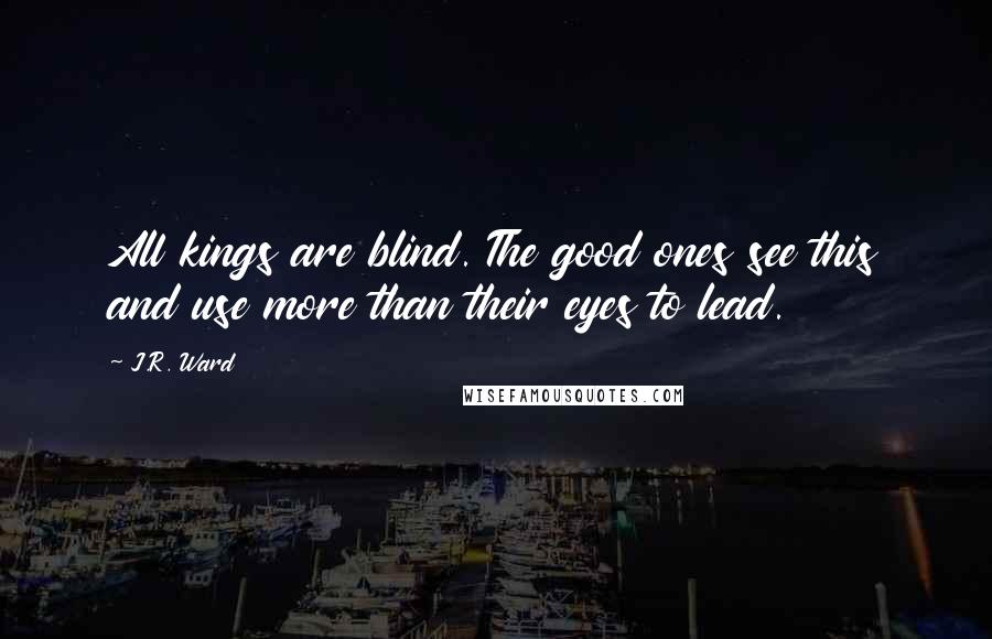 J.R. Ward quotes: All kings are blind. The good ones see this and use more than their eyes to lead.