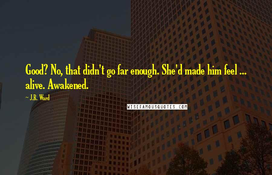 J.R. Ward quotes: Good? No, that didn't go far enough. She'd made him feel ... alive. Awakened.