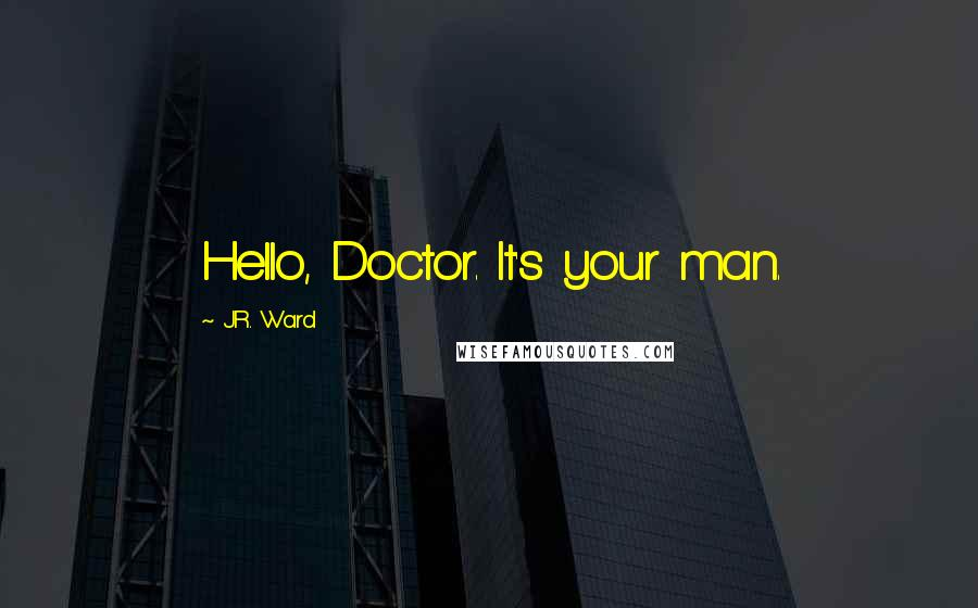 J.R. Ward quotes: Hello, Doctor. It's your man.