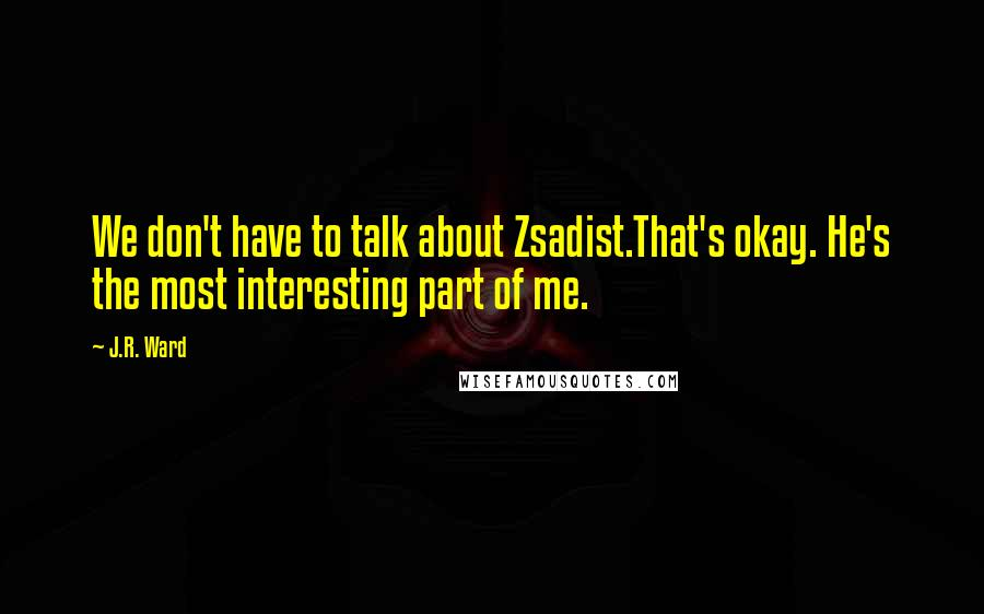 J.R. Ward quotes: We don't have to talk about Zsadist.That's okay. He's the most interesting part of me.