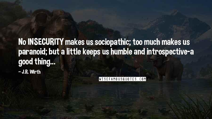 J.R. Wirth quotes: No INSECURITY makes us sociopathic; too much makes us paranoid; but a little keeps us humble and introspective-a good thing...