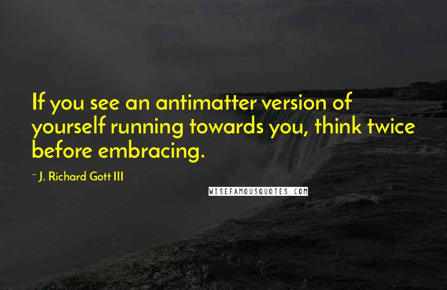J. Richard Gott III quotes: If you see an antimatter version of yourself running towards you, think twice before embracing.