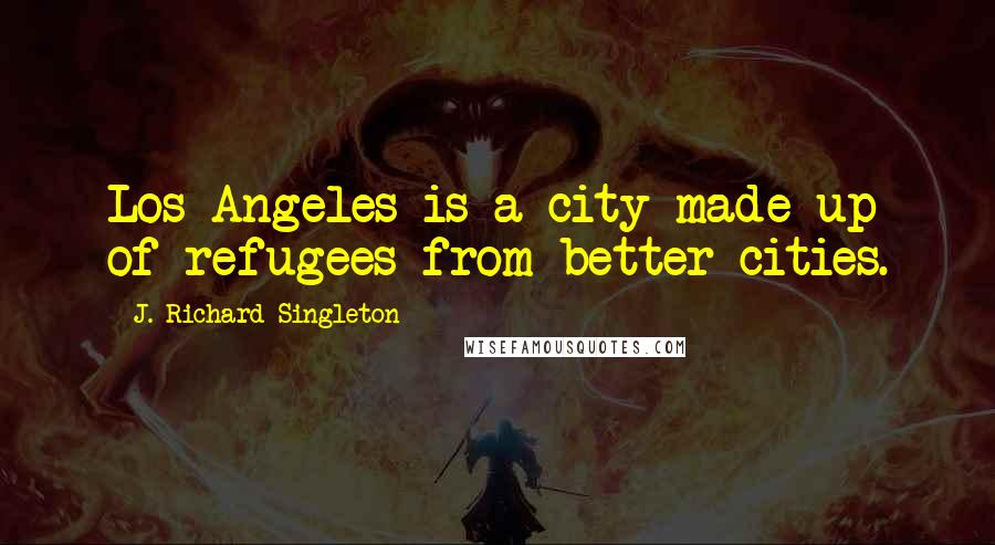 J. Richard Singleton quotes: Los Angeles is a city made up of refugees from better cities.