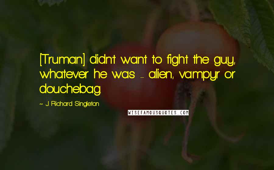 J. Richard Singleton quotes: [Truman] didn't want to fight the guy, whatever he was - alien, vampyr or douchebag.