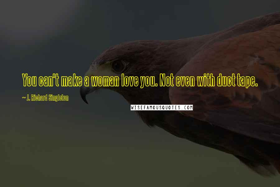 J. Richard Singleton quotes: You can't make a woman love you. Not even with duct tape.