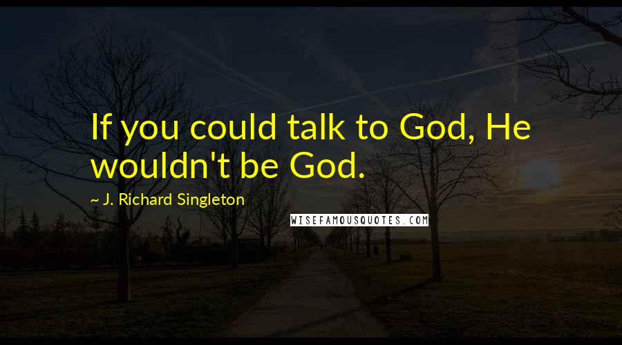 J. Richard Singleton quotes: If you could talk to God, He wouldn't be God.