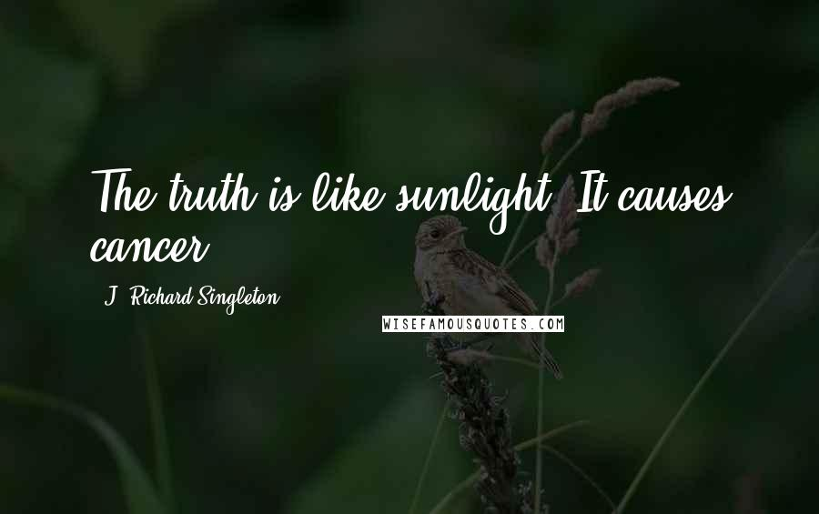 J. Richard Singleton quotes: The truth is like sunlight: It causes cancer.