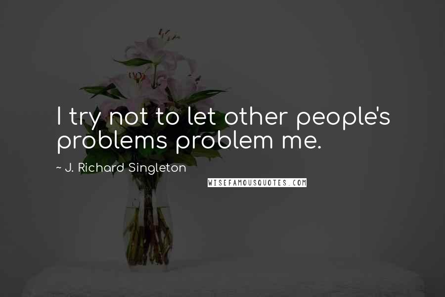 J. Richard Singleton quotes: I try not to let other people's problems problem me.
